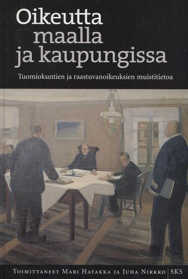 Hatakka Mari - Nirkko Juha (toim.) - Oikeutta maalla ja kaupungissa - Tuomiokuntien ja raastuvanoikeuksien muistitietoa