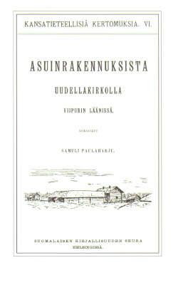 Paulaharju Samuli - Kansatieteellinen kuvaus asuinrakennuksista Uudellakirkolla Viipurin läänissä