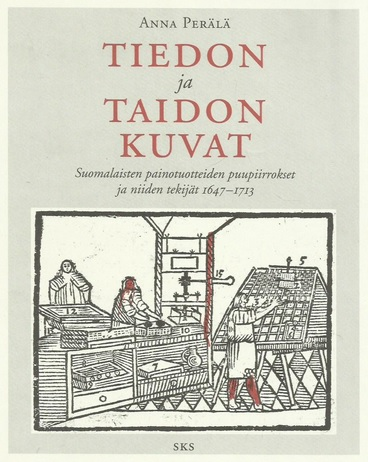 Perälä Anna - Tiedon ja taidon kuvat - Suomalaisten painotuotteiden puupiirrokset ja niiden tekijät 1647-1713