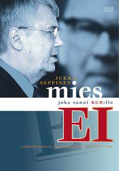 Seppinen Jukka - Mies joka sanoi KGB:lle EI - Ulkopolitiikan taustavaikuttajana 1970-1992