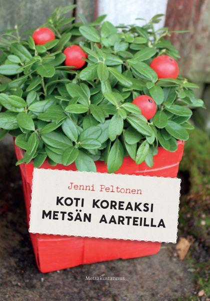 Peltonen Jenni - Koti koreaksi metsän aarteilla