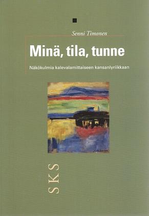 Timonen Senni - Minä, tila, tunne - Näkökulmia kalevalamittaiseen kansanlyriikkaan