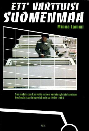 Lammi Minna - Ett varttuisi Suomenmaa - Suomalaisten kasvattaminen kulutusyhteiskuntaan kotimaisissa lyhytelokuvissa 1920-1969