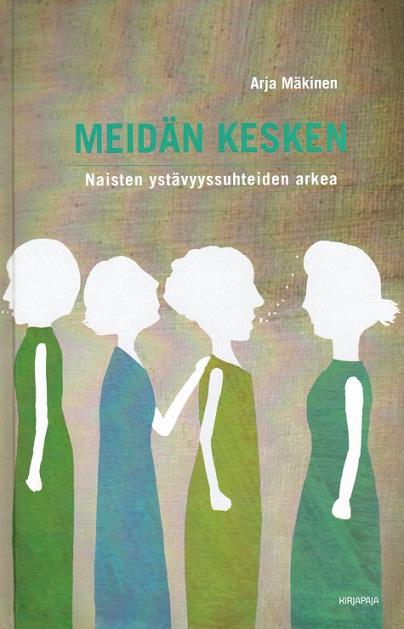 Mäkinen Arja - Meidän kesken - Naisten ystävyyssuhteiden arkea