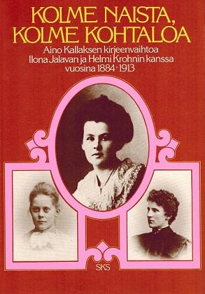Kallas Riitta (toim.) - Kolme naista, kolme kohtaloa - Aino Kallaksen kirjeenvaihtoa Ilona Jalavan ja Helmi Krohnin kanssa vuosina 1884-1913