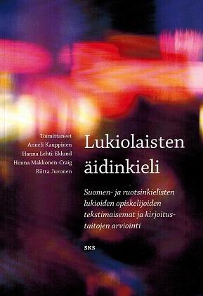 Kauppinen Anneli et al.(toim.) - Lukiolaisten äidinkieli - Suomen- ja ruotsinkielisten lukioiden opiskelijoiden tekstimaisemat ja kirjoitustaitojen arviointi