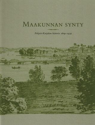 Juvonen Jaana (toim.) - Katajala Kimmo (toim.) - Maakunnan synty - Pohjois-Karjalan historia 1809-1939