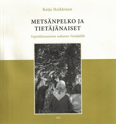 Heikkinen Kaija - Metsänpelko ja tietäjänaiset - Vepsäläisnaisten uskonto Venäjällä