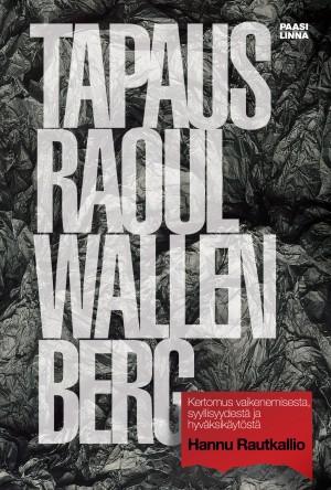 Rautkallio Hannu - Tapaus Raoul Wallenberg - Kertomus vaikenemisesta, syylisyydestä ja hyväksikäytöstä