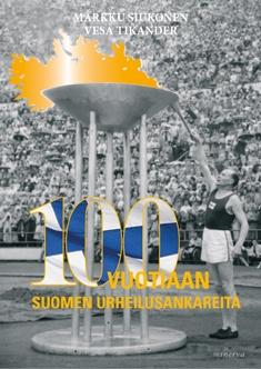 Siukonen Markku - Tikander Vesa - 100-vuotiaan Suomen urheilusankareita