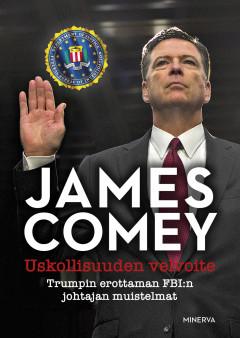 Comey James - Uskollisuuden velvoite - Trumpin erottaman FBI:n johtajan muistelmat