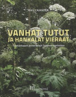 Cajander Riku - Vanhat tutut ja hankalat vieraat - Tulokaskasvit ja vieraslajit Suomen luonnossa