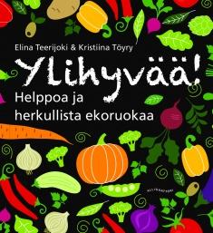 Teerijoki Elina - Töyry Kristiina (kuv.) - Ylihyvää! Helppoa ja herkullista ekoruokaa