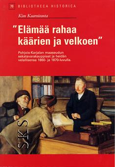 Kaarniranta Kim - Elämää rahaa käärien ja velkoen - Maaseudun sekatavarakauppiaat Pohjois-Karjalassa 1800-luvun lopulla