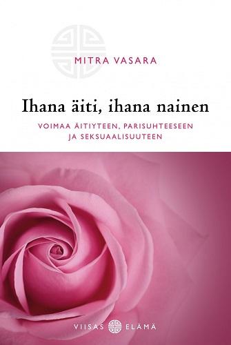 Vasara Mitra - Ihana äiti, ihana nainen - Voimaa äitiyteen, parisuhteeseen ja seksuaalisuuteen