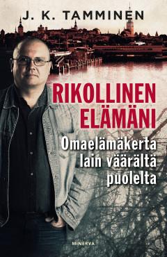 Tamminen J. K. - Rikollinen elämäni - Omaelämäkerta lain väärältä puolelta