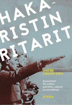 Swanström Andre - Hakaristin ritarit - Suomalaiset SS-miehet, politiikka, uskonto ja sotarikokset