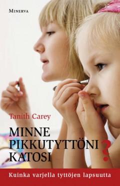 Carey Tanith - Minne pikkutyttöni katosi? - Kuinka varjella tyttöjen lapsuutta