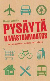 Antila Katja - Pysäytä ilmastonmuutos - Suomalaisen arjen valintoja