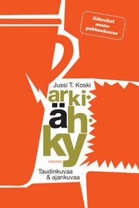 Koski Jussi T. - Arkiähky - Taudinkuvaa & ajankuvaa