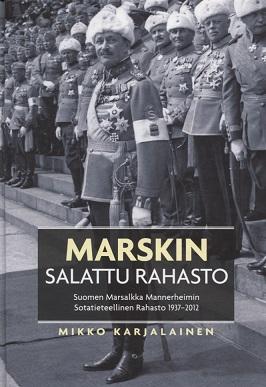 Karjalainen Mikko - Marskin salattu rahasto - Suomen Marsalkka Mannerheimin Sotatieteellinen Rahasto 1937-2012