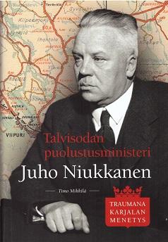 Mikkilä Timo - Talvisodan puolustusministeri Juho Niukkanen - Traumana Karjalan menetys