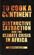 To Cook a Continent - Destructive Extraction and Climate Crisis in Africa